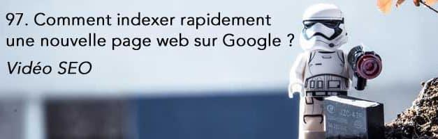 Comment indexer rapidement une nouvelle page web sur Google ? Vidéo SEO