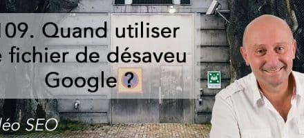 Quand utiliser le fichier de désaveu Google ? –  Vidéo SEO numéro 109