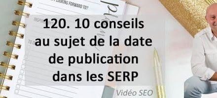 10 conseils sur la date de publication dans les SERP  – Vidéo SEO numéro 120