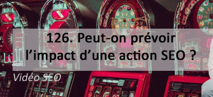 Peut-on prévoir l'impact d'une action SEO ? Vidéo SEO numéro 126