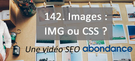 Images : IMG ou CSS ? – Vidéo SEO numéro 142