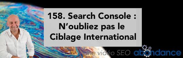 Search Console : N'oubliez pas le Ciblage International ! Vidéo SEO Abondance N°158