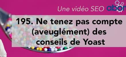 Ne tenez pas compte (aveuglément) des conseils de Yoast –  Vidéo SEO Abondance N°195