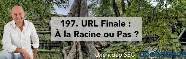 URL finale : à la racine ou pas ? –  Vidéo SEO Abondance N°197